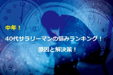 【中年】40代サラリーマンの悩みランキング!原因と解決策!